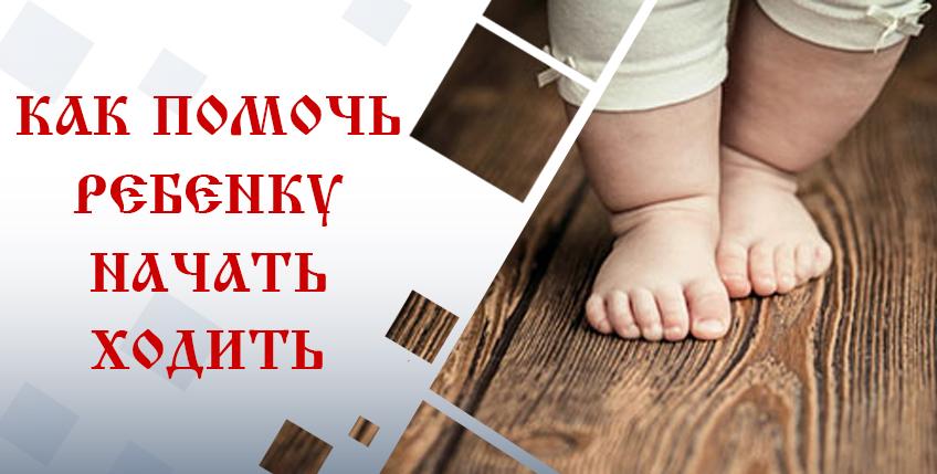 Как помочь ребенку начать ходить
